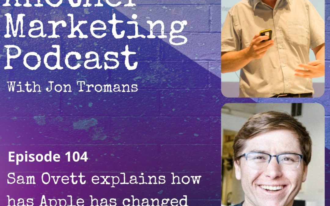 Jon Tromans' Not Another Marketing Podcast: Sam Ovett explains how has Apple has changed it's email & advertising tracking.